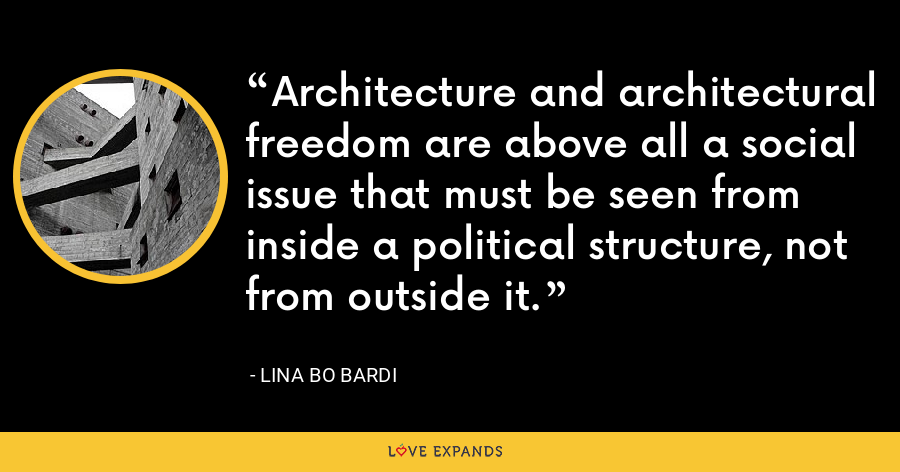 Architecture and architectural freedom are above all a social issue that must be seen from inside a political structure, not from outside it. - Lina Bo Bardi