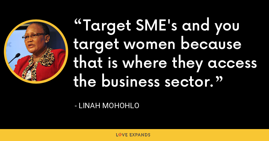 Target SME's and you target women because that is where they access the business sector. - Linah Mohohlo