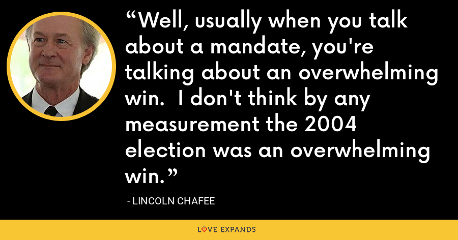 Well, usually when you talk about a mandate, you're talking about an overwhelming win.  I don't think by any measurement the 2004 election was an overwhelming win. - Lincoln Chafee