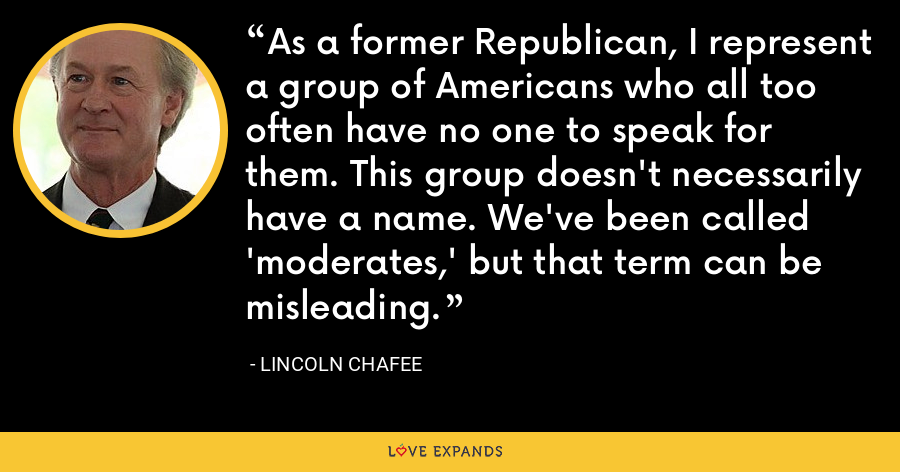 As a former Republican, I represent a group of Americans who all too often have no one to speak for them. This group doesn't necessarily have a name. We've been called 'moderates,' but that term can be misleading. - Lincoln Chafee