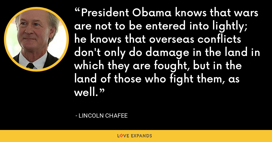 President Obama knows that wars are not to be entered into lightly; he knows that overseas conflicts don't only do damage in the land in which they are fought, but in the land of those who fight them, as well. - Lincoln Chafee