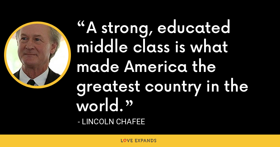 A strong, educated middle class is what made America the greatest country in the world. - Lincoln Chafee