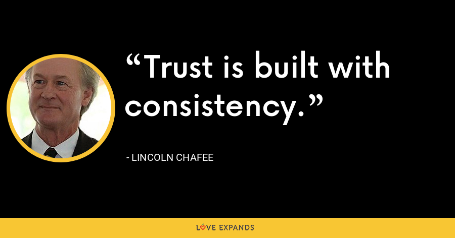 Trust is built with consistency. - Lincoln Chafee