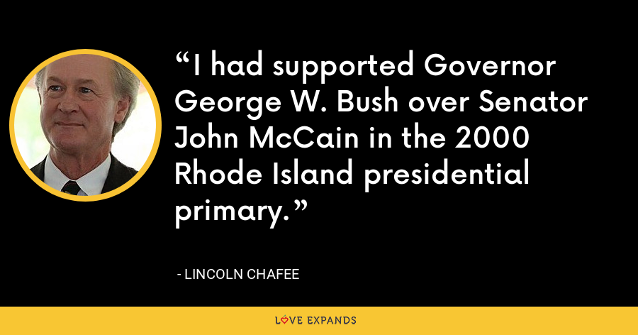 I had supported Governor George W. Bush over Senator John McCain in the 2000 Rhode Island presidential primary. - Lincoln Chafee