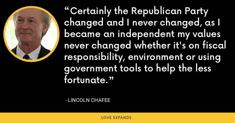 Certainly the Republican Party changed and I never changed, as I became an independent my values never changed whether it's on fiscal responsibility, environment or using government tools to help the less fortunate. - Lincoln Chafee