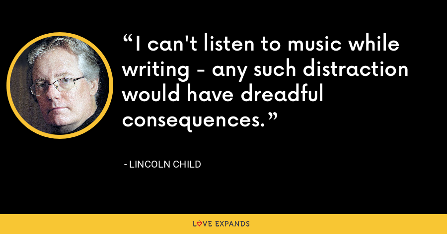 I can't listen to music while writing - any such distraction would have dreadful consequences. - Lincoln Child