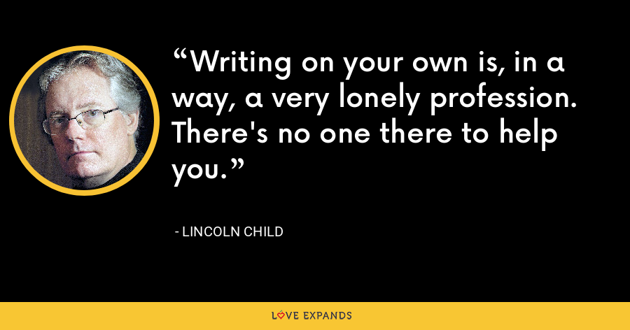 Writing on your own is, in a way, a very lonely profession. There's no one there to help you. - Lincoln Child