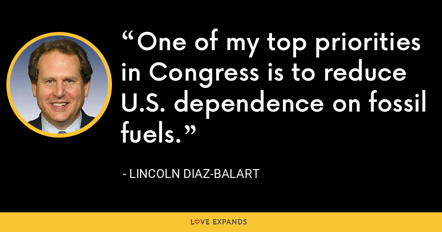 One of my top priorities in Congress is to reduce U.S. dependence on fossil fuels. - Lincoln Diaz-Balart