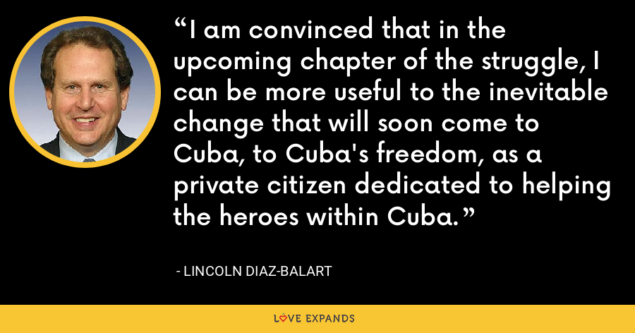 I am convinced that in the upcoming chapter of the struggle, I can be more useful to the inevitable change that will soon come to Cuba, to Cuba's freedom, as a private citizen dedicated to helping the heroes within Cuba. - Lincoln Diaz-Balart