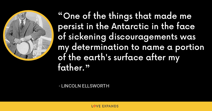 One of the things that made me persist in the Antarctic in the face of sickening discouragements was my determination to name a portion of the earth's surface after my father. - Lincoln Ellsworth