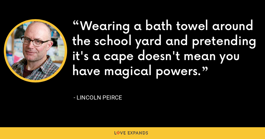 Wearing a bath towel around the school yard and pretending it's a cape doesn't mean you have magical powers. - Lincoln Peirce