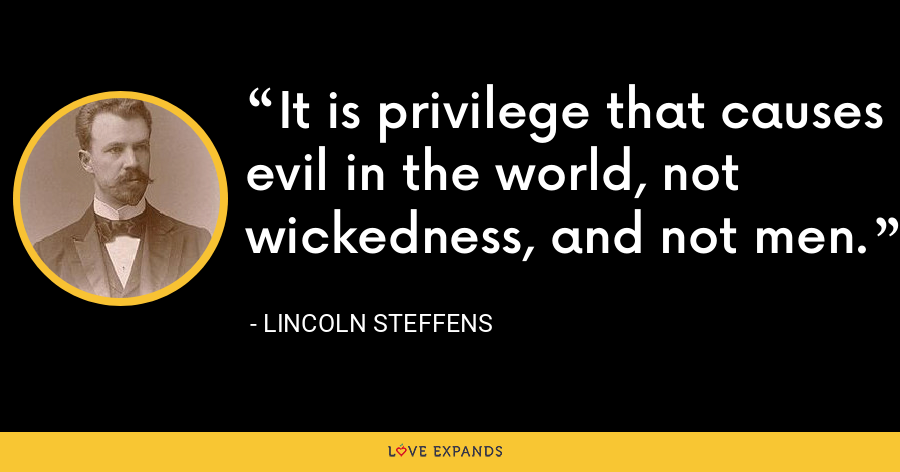 It is privilege that causes evil in the world, not wickedness, and not men. - Lincoln Steffens