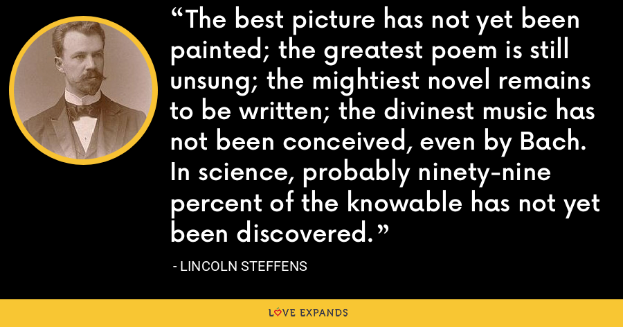 The best picture has not yet been painted; the greatest poem is still unsung; the mightiest novel remains to be written; the divinest music has not been conceived, even by Bach. In science, probably ninety-nine percent of the knowable has not yet been discovered. - Lincoln Steffens
