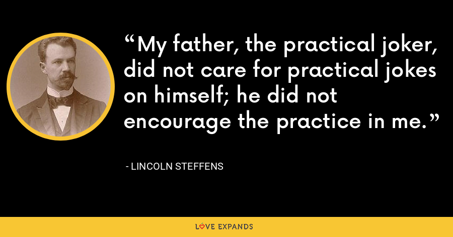 My father, the practical joker, did not care for practical jokes on himself; he did not encourage the practice in me. - Lincoln Steffens