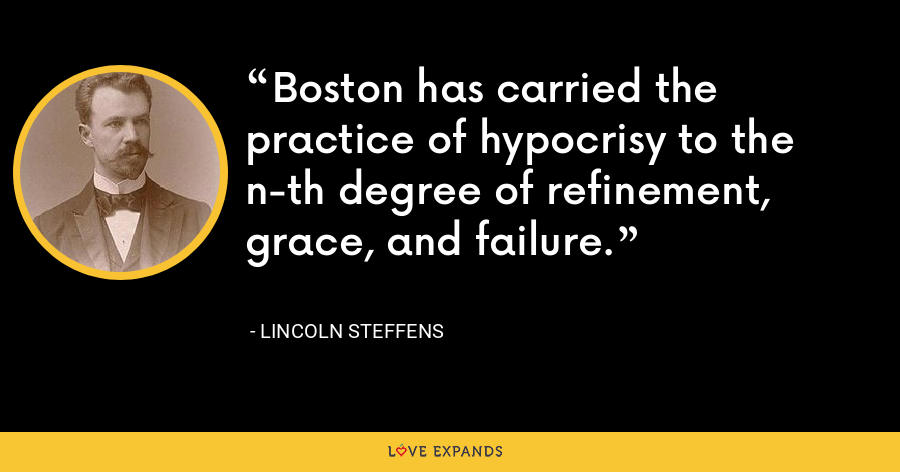 Boston has carried the practice of hypocrisy to the n-th degree of refinement, grace, and failure. - Lincoln Steffens