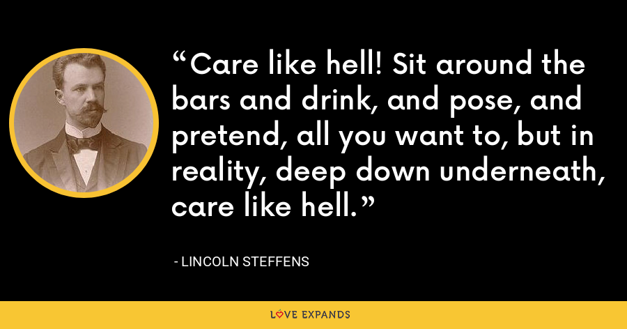 Care like hell! Sit around the bars and drink, and pose, and pretend, all you want to, but in reality, deep down underneath, care like hell. - Lincoln Steffens