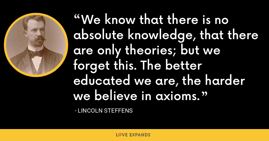 We know that there is no absolute knowledge, that there are only theories; but we forget this. The better educated we are, the harder we believe in axioms. - Lincoln Steffens