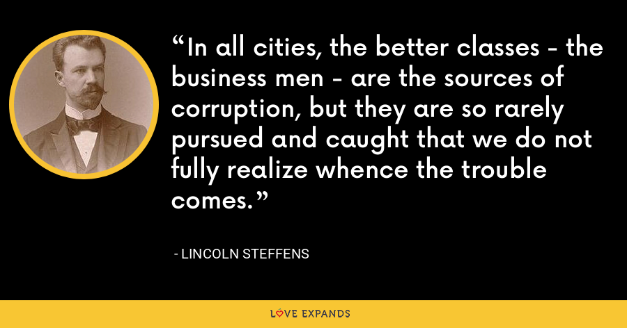 In all cities, the better classes - the business men - are the sources of corruption, but they are so rarely pursued and caught that we do not fully realize whence the trouble comes. - Lincoln Steffens