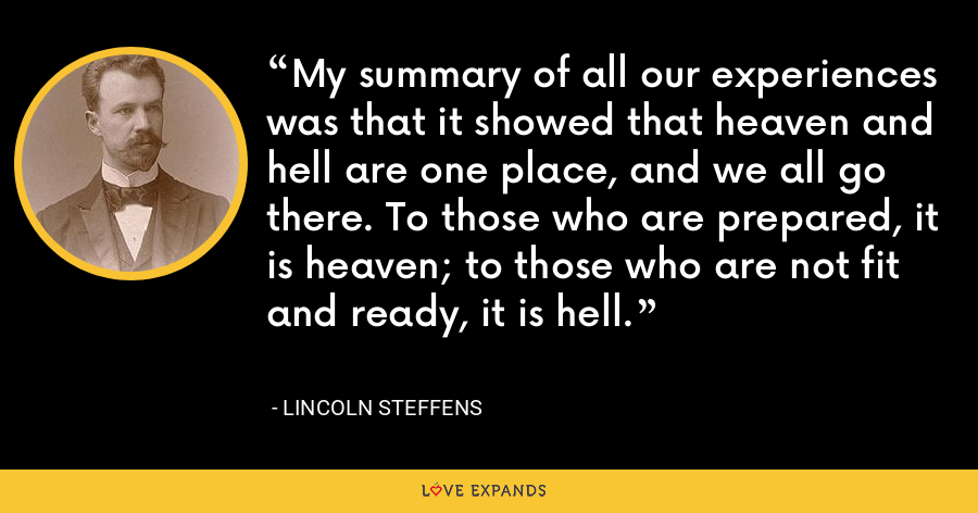 My summary of all our experiences was that it showed that heaven and hell are one place, and we all go there. To those who are prepared, it is heaven; to those who are not fit and ready, it is hell. - Lincoln Steffens