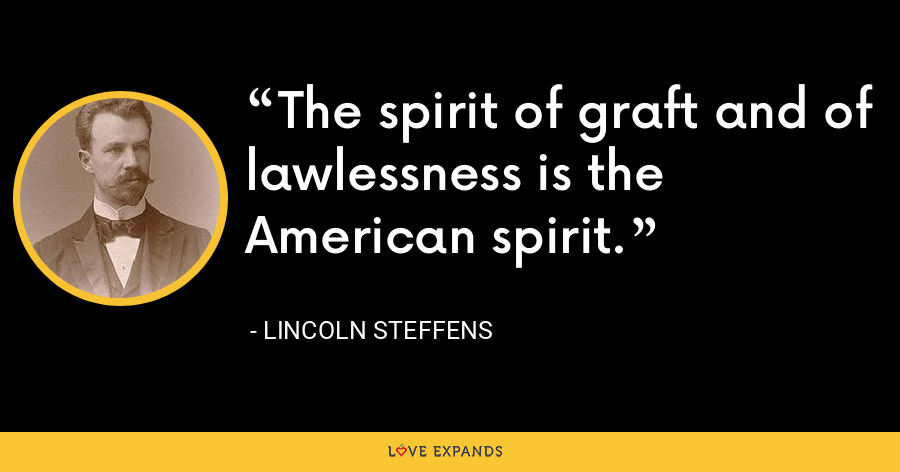 The spirit of graft and of lawlessness is the American spirit. - Lincoln Steffens