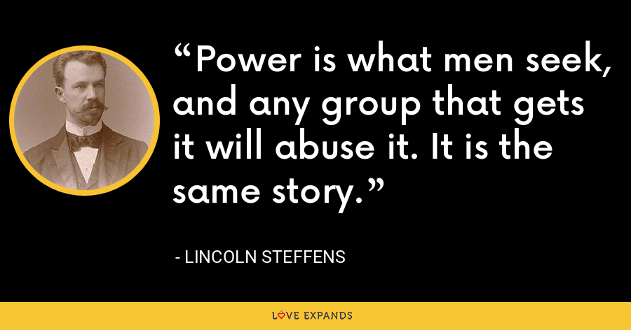 Power is what men seek, and any group that gets it will abuse it. It is the same story. - Lincoln Steffens