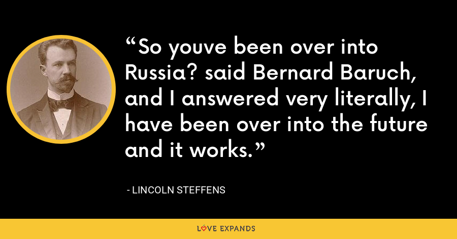 So youve been over into Russia? said Bernard Baruch, and I answered very literally, I have been over into the future and it works. - Lincoln Steffens
