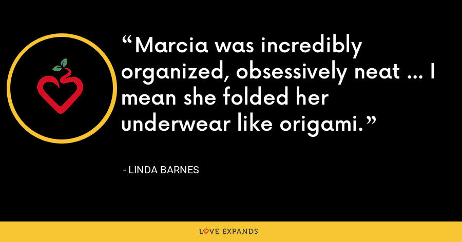 Marcia was incredibly organized, obsessively neat ... I mean she folded her underwear like origami. - Linda Barnes