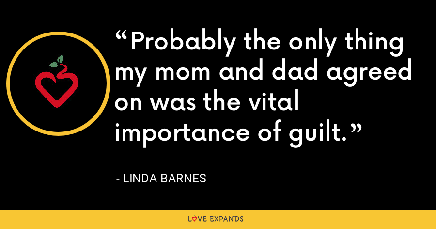 Probably the only thing my mom and dad agreed on was the vital importance of guilt. - Linda Barnes