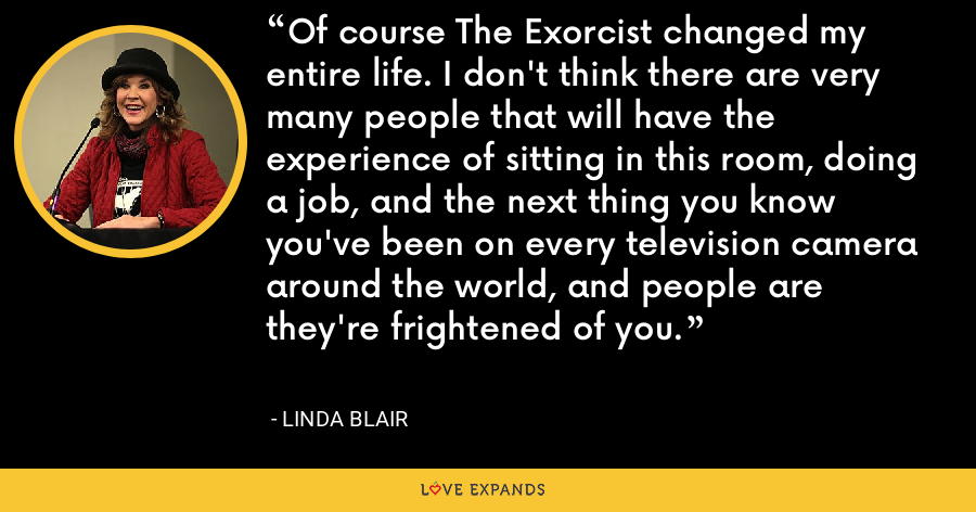 Of course The Exorcist changed my entire life. I don't think there are very many people that will have the experience of sitting in this room, doing a job, and the next thing you know you've been on every television camera around the world, and people are they're frightened of you. - Linda Blair