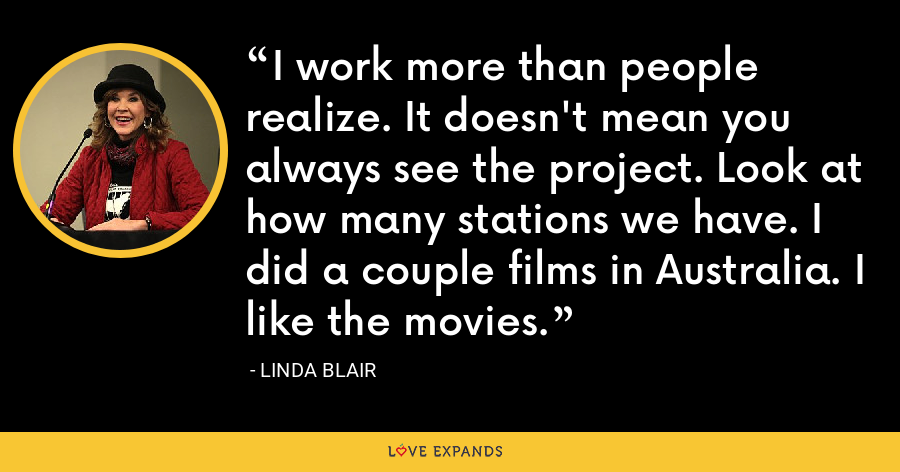 I work more than people realize. It doesn't mean you always see the project. Look at how many stations we have. I did a couple films in Australia. I like the movies. - Linda Blair