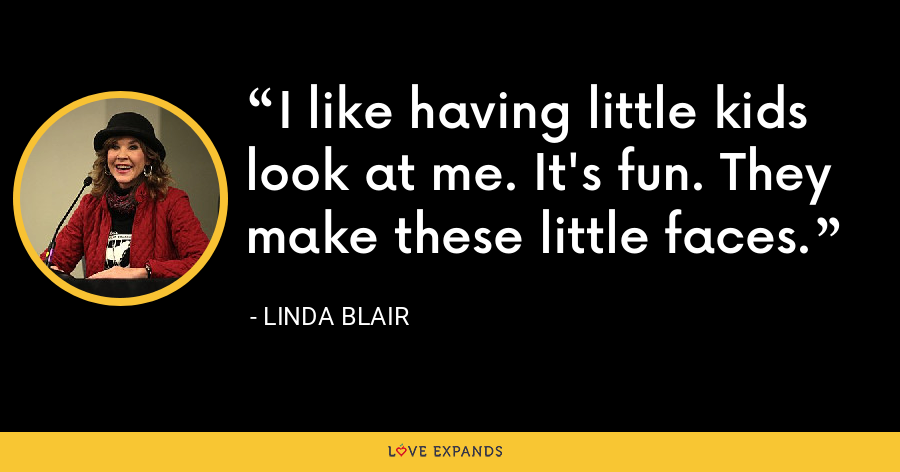 I like having little kids look at me. It's fun. They make these little faces. - Linda Blair