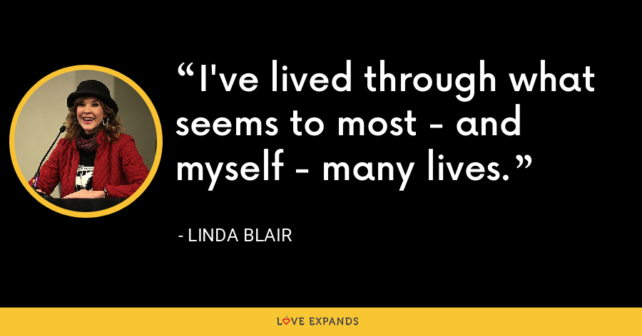 I've lived through what seems to most - and myself - many lives. - Linda Blair