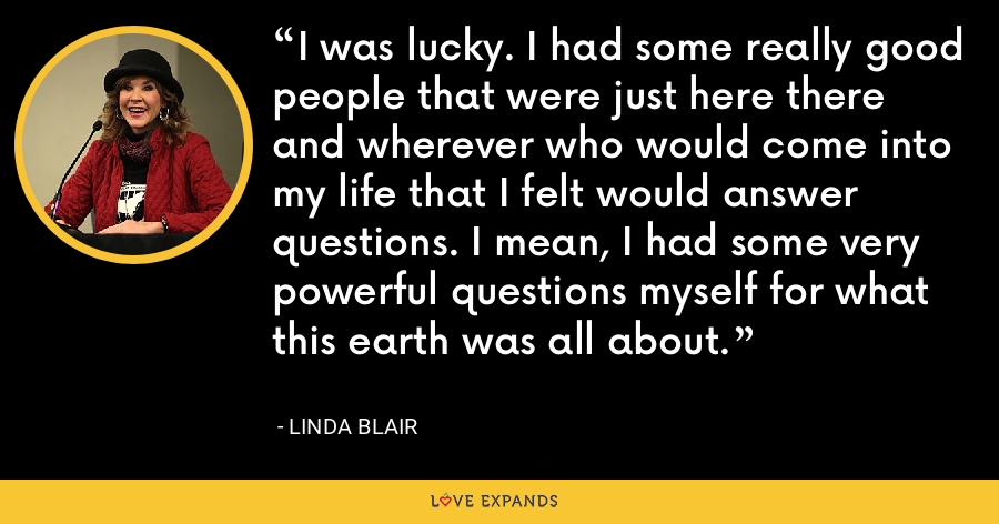 I was lucky. I had some really good people that were just here there and wherever who would come into my life that I felt would answer questions. I mean, I had some very powerful questions myself for what this earth was all about. - Linda Blair