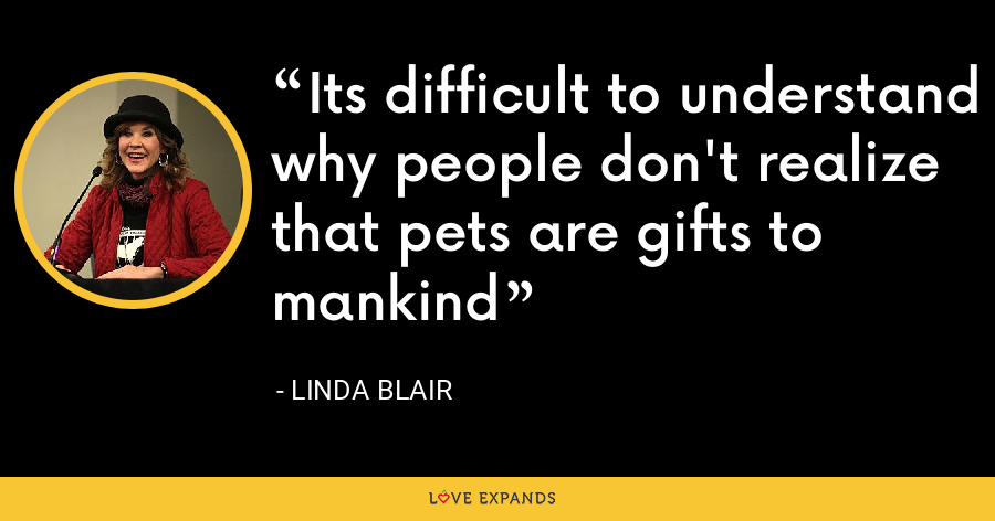 Its difficult to understand why people don't realize that pets are gifts to mankind - Linda Blair