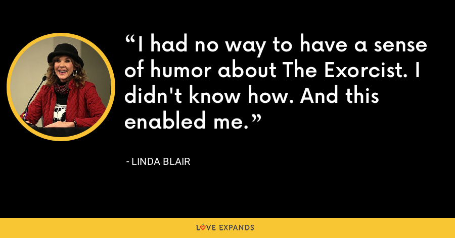 I had no way to have a sense of humor about The Exorcist. I didn't know how. And this enabled me. - Linda Blair