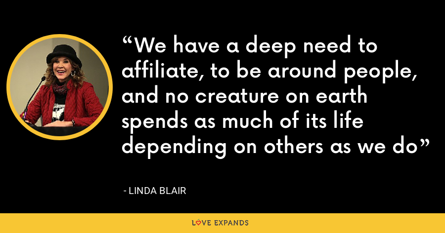 We have a deep need to affiliate, to be around people, and no creature on earth spends as much of its life depending on others as we do - Linda Blair