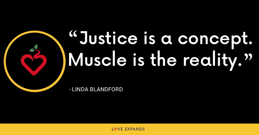 Justice is a concept. Muscle is the reality. - Linda Blandford