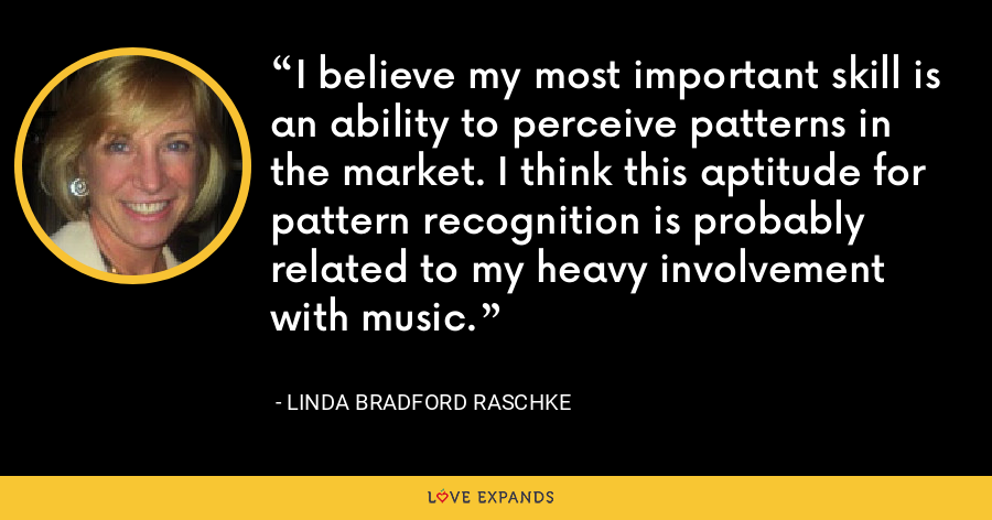 I believe my most important skill is an ability to perceive patterns in the market. I think this aptitude for pattern recognition is probably related to my heavy involvement with music. - Linda Bradford Raschke