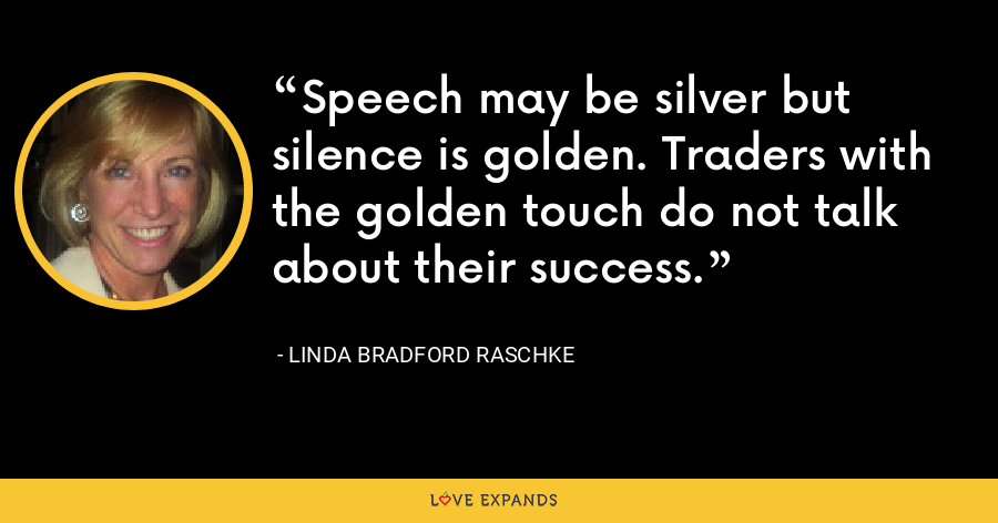 Speech may be silver but silence is golden. Traders with the golden touch do not talk about their success. - Linda Bradford Raschke