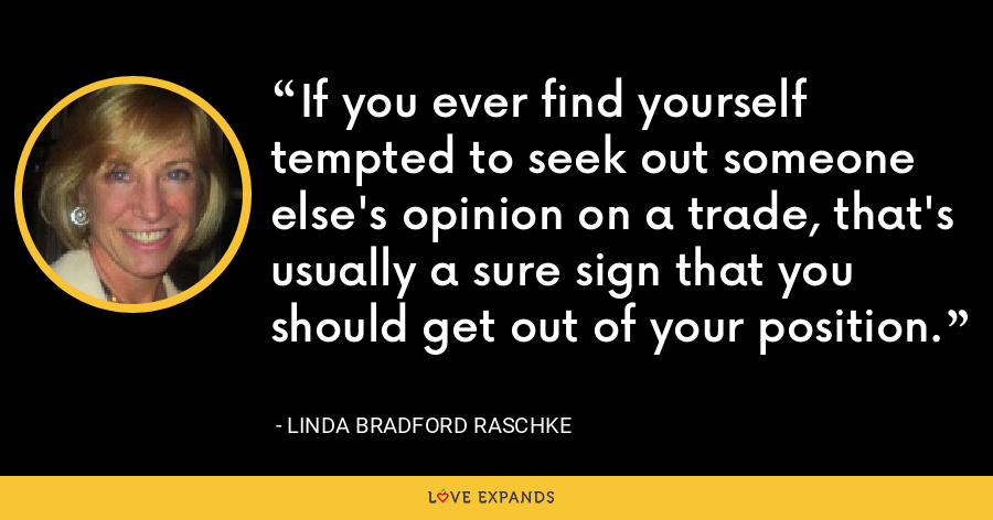 If you ever find yourself tempted to seek out someone else's opinion on a trade, that's usually a sure sign that you should get out of your position. - Linda Bradford Raschke