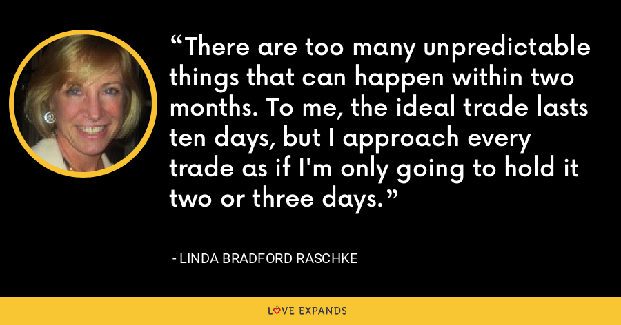 There are too many unpredictable things that can happen within two months. To me, the ideal trade lasts ten days, but I approach every trade as if I'm only going to hold it two or three days. - Linda Bradford Raschke