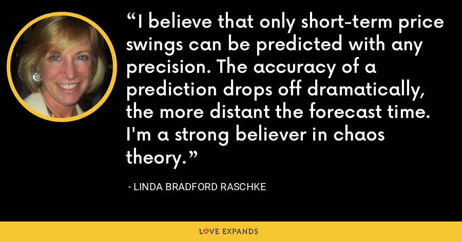 I believe that only short-term price swings can be predicted with any precision. The accuracy of a prediction drops off dramatically, the more distant the forecast time. I'm a strong believer in chaos theory. - Linda Bradford Raschke