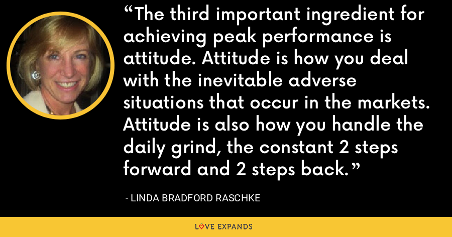 The third important ingredient for achieving peak performance is attitude. Attitude is how you deal with the inevitable adverse situations that occur in the markets. Attitude is also how you handle the daily grind, the constant 2 steps forward and 2 steps back. - Linda Bradford Raschke
