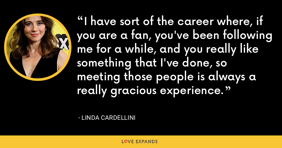 I have sort of the career where, if you are a fan, you've been following me for a while, and you really like something that I've done, so meeting those people is always a really gracious experience. - Linda Cardellini