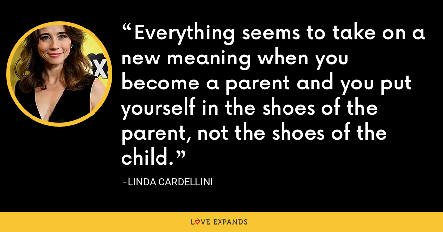 Everything seems to take on a new meaning when you become a parent and you put yourself in the shoes of the parent, not the shoes of the child. - Linda Cardellini