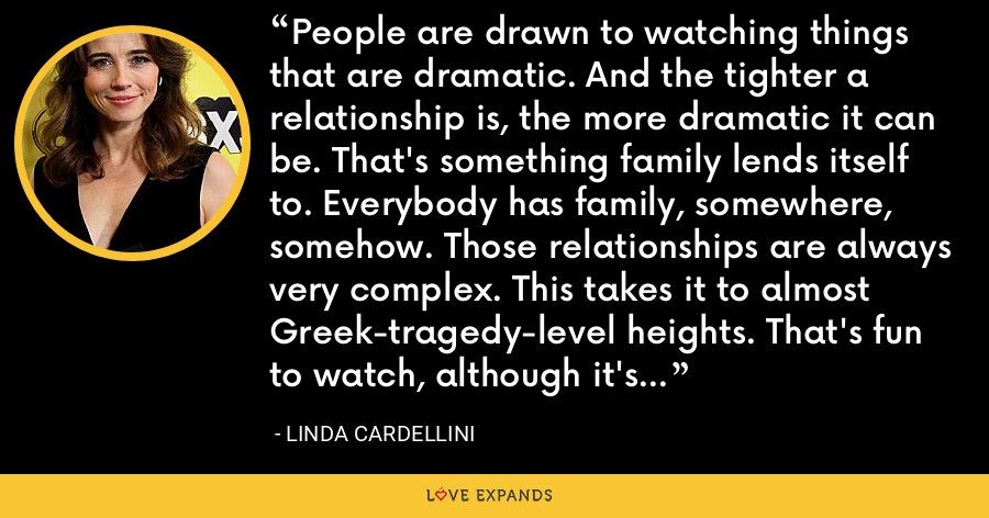 People are drawn to watching things that are dramatic. And the tighter a relationship is, the more dramatic it can be. That's something family lends itself to. Everybody has family, somewhere, somehow. Those relationships are always very complex. This takes it to almost Greek-tragedy-level heights. That's fun to watch, although it's very uncomfortable. It explores the darkest sense of family. - Linda Cardellini
