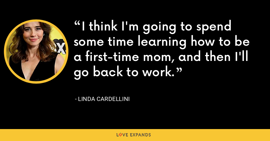 I think I'm going to spend some time learning how to be a first-time mom, and then I'll go back to work. - Linda Cardellini