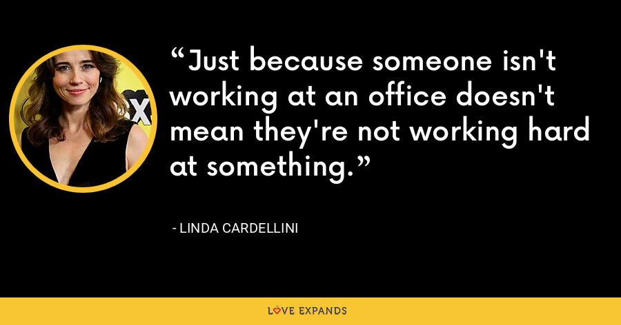 Just because someone isn't working at an office doesn't mean they're not working hard at something. - Linda Cardellini
