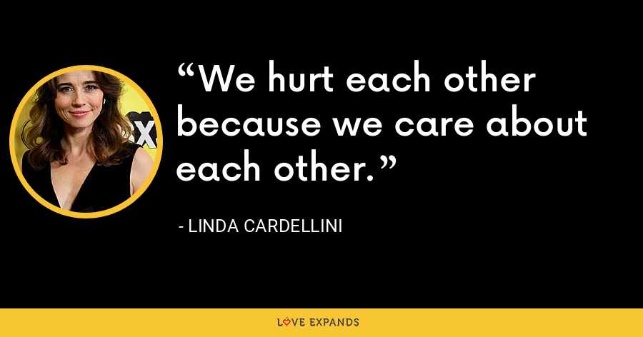 We hurt each other because we care about each other. - Linda Cardellini