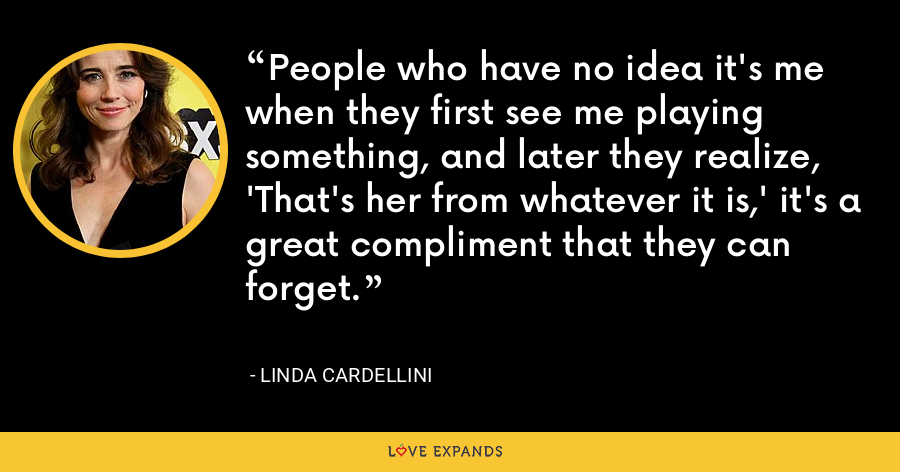 People who have no idea it's me when they first see me playing something, and later they realize, 'That's her from whatever it is,' it's a great compliment that they can forget. - Linda Cardellini